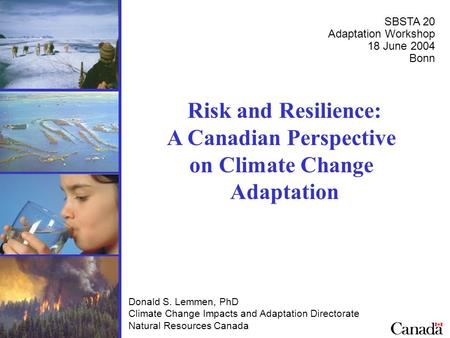 Risk and Resilience: A Canadian Perspective on Climate Change Adaptation Donald S. Lemmen, PhD Climate Change Impacts and Adaptation Directorate Natural.