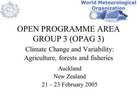 OPEN PROGRAMME AREA GROUP 3 (OPAG 3) Climate Change and Variability: Agriculture, forests and fisheries Auckland New Zealand 21 – 23 February 2005.