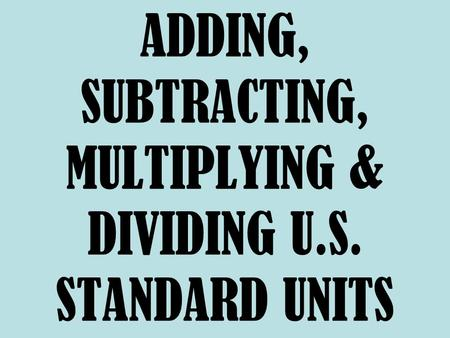 ADDING, SUBTRACTING, MULTIPLYING & DIVIDING U.S. STANDARD UNITS.