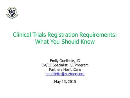 Clinical Trials Registration Requirements: What You Should Know 1 May 13, 2015 Emily Ouellette, JD QA/QI Specialist, QI Program Partners HealthCare