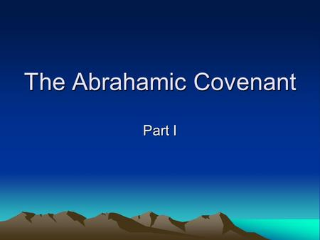 The Abrahamic Covenant Part I. Purpose & Principles of our Study The covenants provide an essential framework for God's revelation of Himself and His.