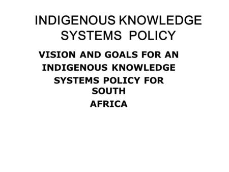 INDIGENOUS KNOWLEDGE SYSTEMS POLICY VISION AND GOALS FOR AN INDIGENOUS KNOWLEDGE SYSTEMS POLICY FOR SOUTH AFRICA.