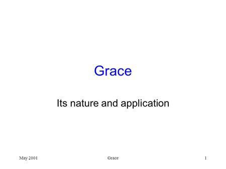 May 2001Grace1 Its nature and application. May 2001Grace2 Grace Defined Unmerited or unearned favor –Great or awesome giving without request –Giving without.