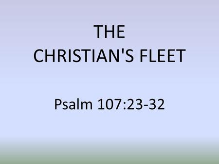 THE CHRISTIAN'S FLEET Psalm 107:23-32. INTRODUCTION We want to talk of the Christian's fleet of ships. Any Navy will have various ships to carry out various.