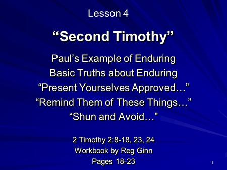 "1 ""Second Timothy"" Paul's Example of Enduring Basic Truths about Enduring ""Present Yourselves Approved…"" ""Remind Them of These Things…"" ""Shun and Avoid…"""