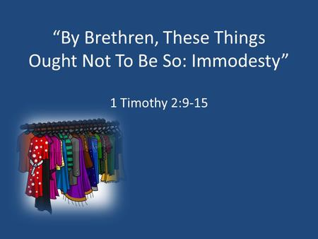 """By Brethren, These Things Ought Not To Be So: Immodesty"" 1 Timothy 2:9-15."