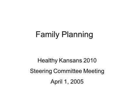 Family Planning Healthy Kansans 2010 Steering Committee Meeting April 1, 2005.