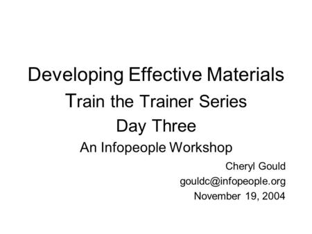 Developing Effective Materials T rain the Trainer Series Day Three An Infopeople Workshop Cheryl Gould November 19, 2004.
