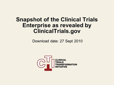 Snapshot of the Clinical Trials Enterprise as revealed by ClinicalTrials.gov Download date: 27 Sept 2010.