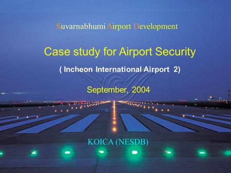 Suvarnabhumi Airport Development Case study for Airport Security September, 2004 KOICA (NESDB) ( Incheon International Airport 2)