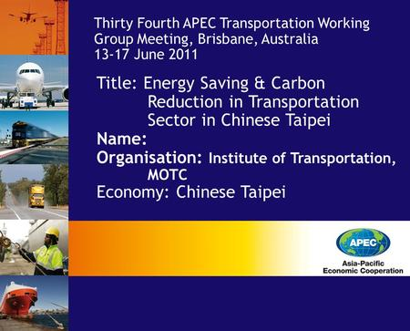Title: Energy Saving & Carbon Reduction in Transportation Sector in Chinese Taipei Name: Organisation: Institute of Transportation, MOTC Economy: Chinese.