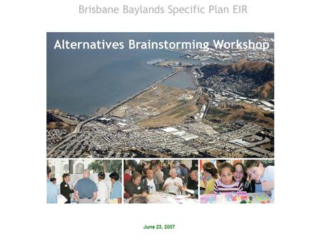 June 23, 2007 Alternatives Brainstorming Workshop Brisbane Baylands Specific Plan EIR.
