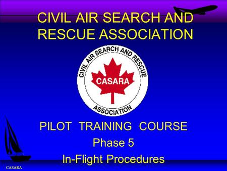 CASARA CIVIL AIR SEARCH AND RESCUE ASSOCIATION PILOT TRAINING COURSE Phase 5 In-Flight Procedures.