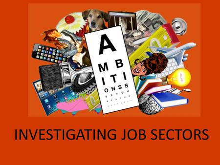 INVESTIGATING JOB SECTORS. At the ambitions 2013 careers event, you will be able to choose 5 different workshops from 29 different employment sectors…