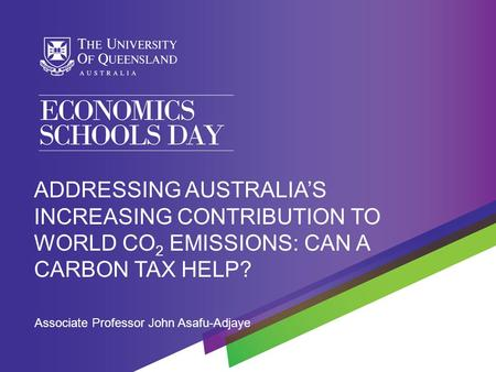 Associate Professor John Asafu-Adjaye ADDRESSING AUSTRALIA'S INCREASING CONTRIBUTION TO WORLD CO 2 EMISSIONS: CAN A CARBON TAX HELP?