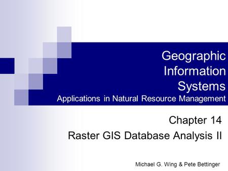 Geographic Information Systems Applications in Natural Resource Management Chapter 14 Raster GIS Database Analysis II Michael G. Wing & Pete Bettinger.