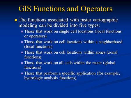 GIS Functions and Operators The functions associated with raster cartographic modeling can be divided into five types: The functions associated with raster.