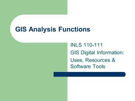 GIS Analysis Functions INLS 110-111 GIS Digital Information: Uses, Resources & Software Tools.