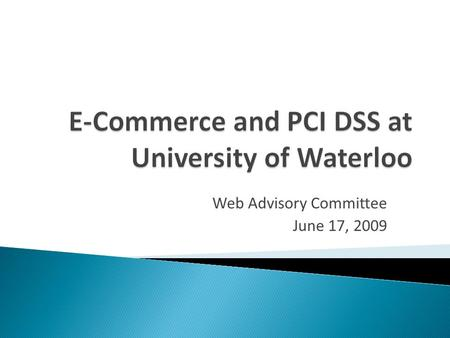 Web Advisory Committee June 17, 2009.  Implementing E-commerce at UW  Current Status and Future Plans  PCI Data Security Standard  Questions.