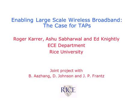 Enabling Large Scale Wireless Broadband: The Case for TAPs Roger Karrer, Ashu Sabharwal and Ed Knightly ECE Department Rice University Joint project with.