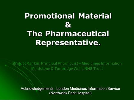 Promotional Material & The Pharmaceutical Representative. Bridget Rankin, Principal Pharmacist – Medicines Information Maidstone & Tunbridge Wells NHS.