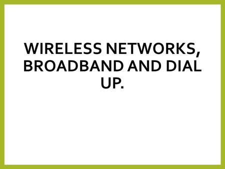 WIRELESS NETWORKS, BROADBAND AND DIAL UP.. Lesson Objectives By the end of the lesson you will understand: Advantages and disadvantages of wireless networks.
