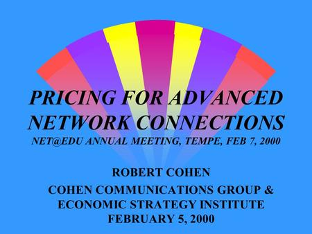 PRICING FOR ADVANCED NETWORK CONNECTIONS ANNUAL MEETING, TEMPE, FEB 7, 2000 ROBERT COHEN COHEN COMMUNICATIONS GROUP & ECONOMIC STRATEGY INSTITUTE.