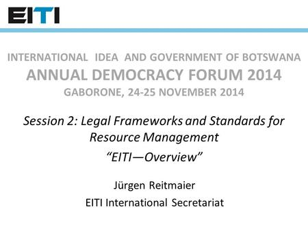 INTERNATIONAL IDEA AND GOVERNMENT OF BOTSWANA ANNUAL DEMOCRACY FORUM 2014 GABORONE, 24-25 NOVEMBER 2014 Session 2: Legal Frameworks and Standards for.