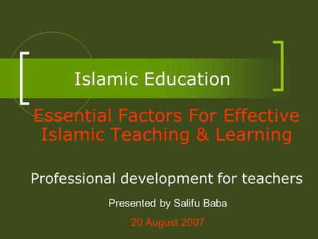 Islamic Education Essential Factors For Effective Islamic Teaching & Learning Professional development for teachers Presented by Salifu Baba 20 August.