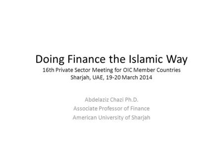 Doing Finance the Islamic Way 16th Private Sector Meeting for OIC Member Countries Sharjah, UAE, 19-20 March 2014 Abdelaziz Chazi Ph.D. Associate Professor.