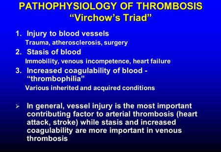 "PATHOPHYSIOLOGY OF THROMBOSIS ""Virchow's Triad"" 1.Injury to blood vessels Trauma, atherosclerosis, surgery 2.Stasis of blood Immobility, venous incompetence,"