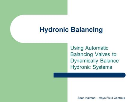 Hydronic Balancing Using Automatic Balancing Valves to Dynamically Balance Hydronic Systems Sean Kalman – Hays Fluid Controls.
