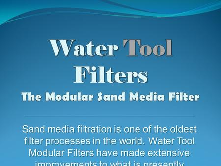 Sand media filtration is one of the oldest filter processes in the world. Water Tool Modular Filters have made extensive improvements to what is presently.