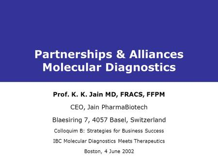 Partnerships & Alliances Molecular Diagnostics Prof. K. K. Jain MD, FRACS, FFPM CEO, Jain PharmaBiotech Blaesiring 7, 4057 Basel, Switzerland Colloquim.