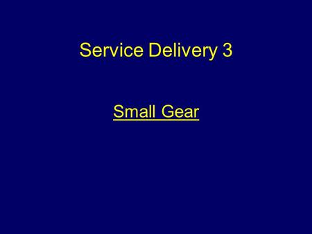 Service Delivery 3 Small Gear Aim To introduce students to equipment known collectively as 'Small Gear'.