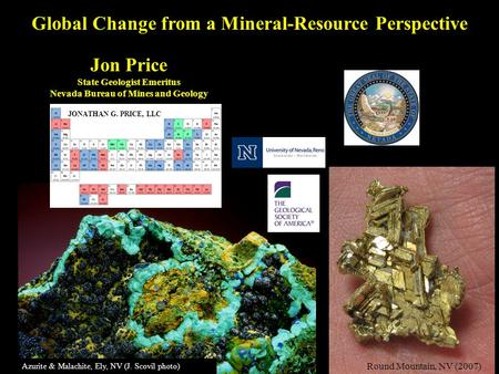 Jon Price State Geologist Emeritus Nevada Bureau of Mines and Geology Round Mountain, NV (2007) Azurite & Malachite, Ely, NV (J. Scovil photo) Global Change.