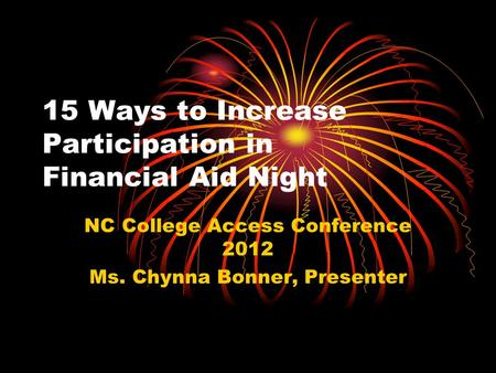 15 Ways to Increase Participation in Financial Aid Night NC College Access Conference 2012 Ms. Chynna Bonner, Presenter.