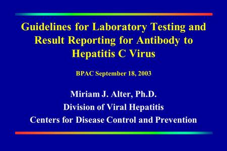 Guidelines for Laboratory Testing and Result Reporting for Antibody to Hepatitis C Virus Miriam J. Alter, Ph.D. Division of Viral Hepatitis Centers for.