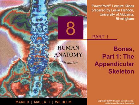 PowerPoint ® Lecture Slides prepared by Leslie Hendon, University of Alabama, Birmingham HUMAN ANATOMY fifth edition MARIEB | MALLATT | WILHELM 8 Copyright.