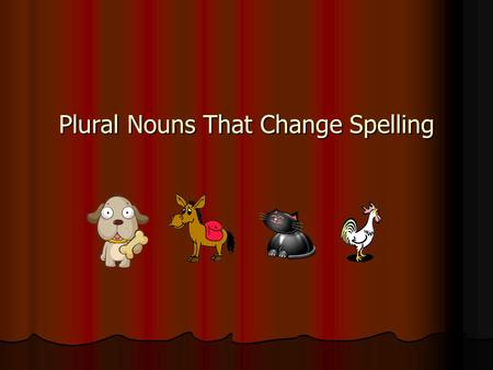 Plural Nouns That Change Spelling. Day 1 Plural Nouns with different spellings: Plural nouns name more than one person, place, animal, or thing Plural.