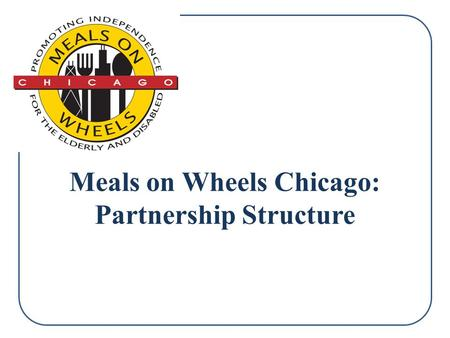 Meals on Wheels Chicago: Partnership Structure. Table of Contents 1.Partnership Explanation 2.Organization Mission 3.About Meals on Wheels Chicago 4.MOWC: