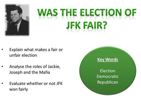 Explain what makes a fair or unfair election Analyse the roles of Jackie, Joseph and the Mafia Evaluate whether or not JFK won fairly Key Words Election.