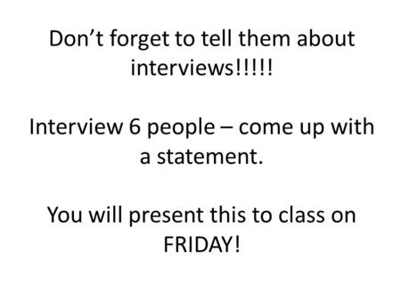 Don't forget to tell them about interviews!!!!! Interview 6 people – come up with a statement. You will present this to class on FRIDAY!