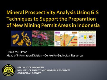Prima M. Hilman Head of Information Division – Centre for Geological Resources REPUBLIC OF INDONESIA MINISTRY OF ENERGY AND MINERAL RESOURCES GEOLOGICAL.