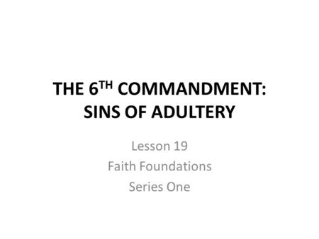 THE 6 TH COMMANDMENT: SINS OF ADULTERY Lesson 19 Faith Foundations Series One.
