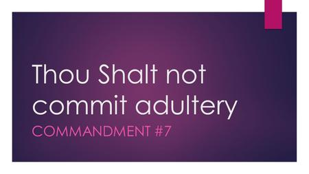"Thou Shalt not commit adultery COMMANDMENT #7. "" "" a·dul·ter·y noun voluntary sexual intercourse between a married person and a person who is not his."