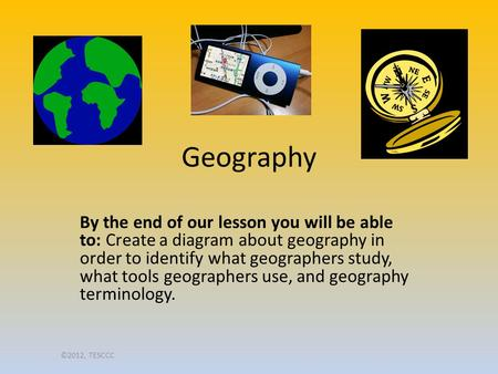 Geography By the end of our lesson you will be able to: Create a diagram about geography in order to identify what geographers study, what tools geographers.