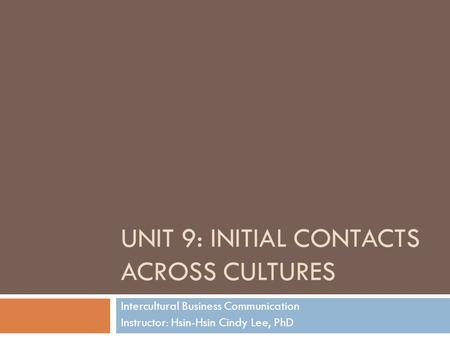 UNIT 9: INITIAL CONTACTS ACROSS CULTURES Intercultural Business Communication Instructor: Hsin-Hsin Cindy Lee, PhD.