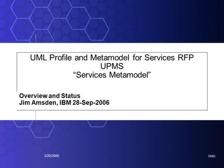"OMG 3/20/2006 UML Profile and Metamodel for Services RFP UPMS ""Services Metamodel"" Overview and Status Jim Amsden, IBM 28-Sep-2006."