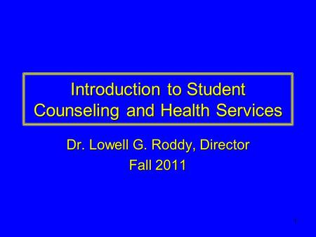 1 Introduction to Student Counseling and Health Services Dr. Lowell G. Roddy, Director Fall 2011.